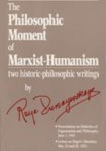 The Philosophic Moment of Marxist-Humanism: Two Historic-Philosophic Writings by Raya Dunayevskaya